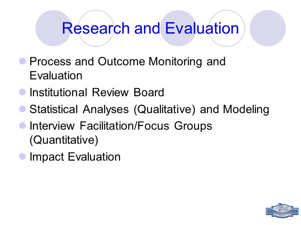 Research and Evaluation Process and Outcome Monitoring and Evaluation Institutional Review Board Statistical Analyses (Qualitative) and Modeling Interview Facilitation/Focus Groups (Quantitative) Impact Evaluation
