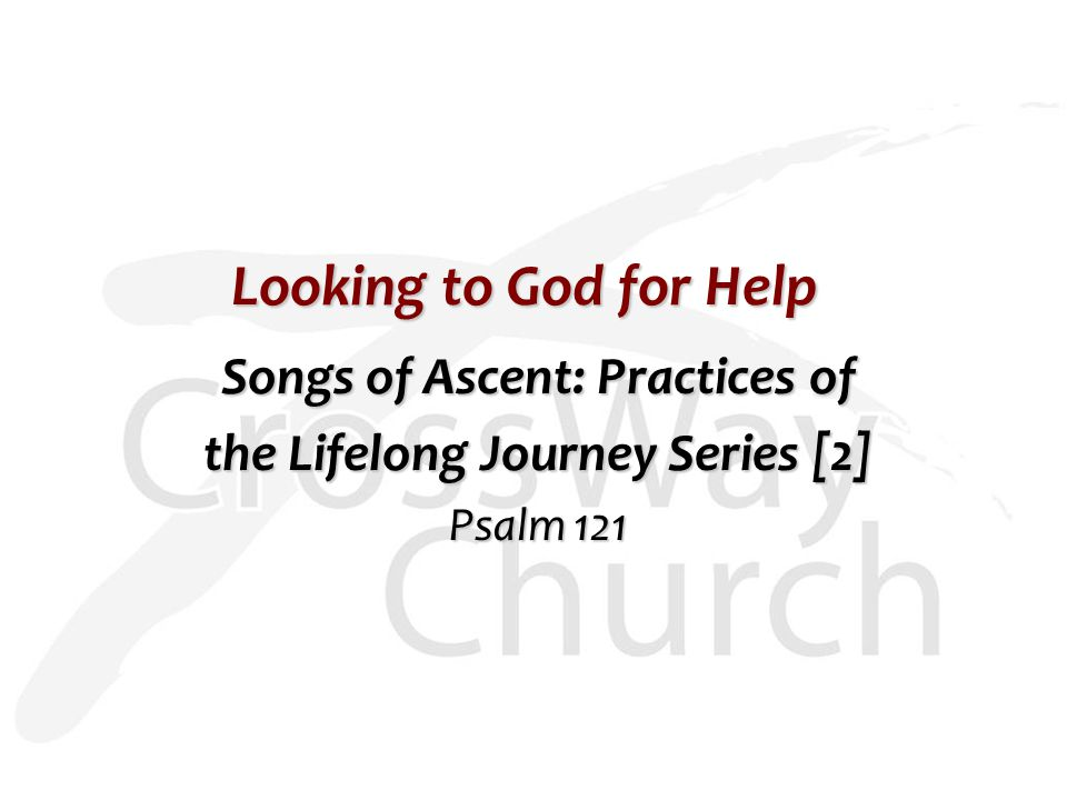 Looking to God for Help Songs of Ascent: Practices of the