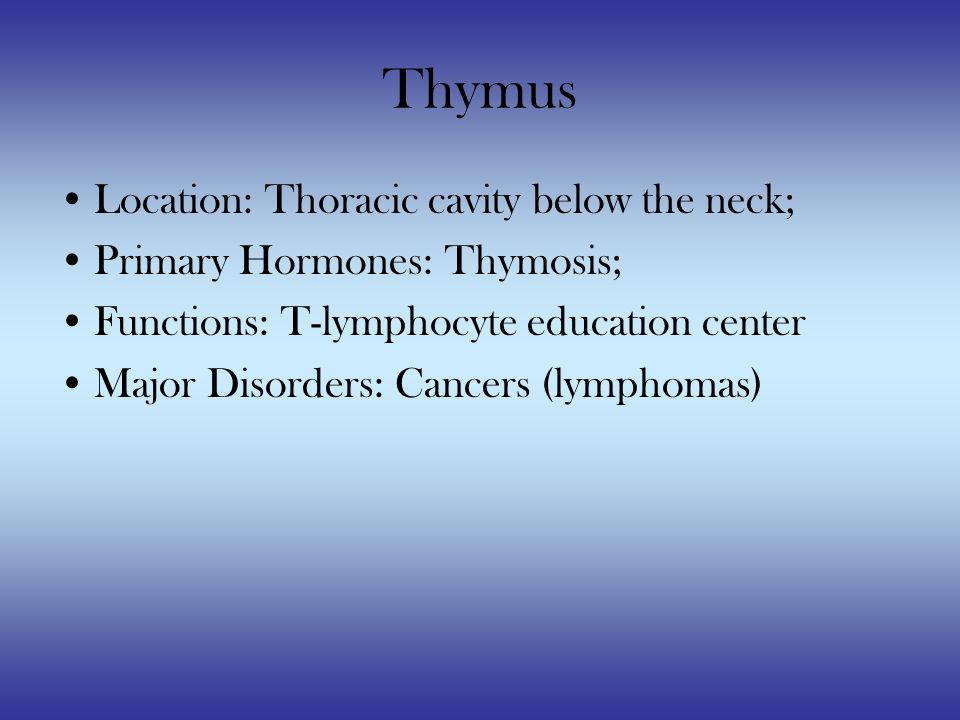 Thymus Location: Thoracic cavity below the neck; Primary Hormones: Thymosis; Functions: T-lymphocyte education center Major Disorders: Cancers (lymphomas)