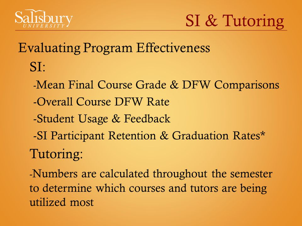 SI & Tutoring Evaluating Program Effectiveness SI: - Mean Final Course Grade & DFW Comparisons -Overall Course DFW Rate -Student Usage & Feedback -SI Participant Retention & Graduation Rates* Tutoring: - Numbers are calculated throughout the semester to determine which courses and tutors are being utilized most