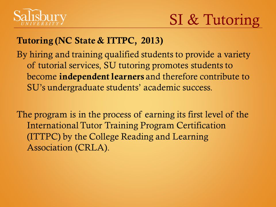 SI & Tutoring Tutoring (NC State & ITTPC, 2013) By hiring and training qualified students to provide a variety of tutorial services, SU tutoring promotes students to become independent learners and therefore contribute to SU's undergraduate students' academic success.