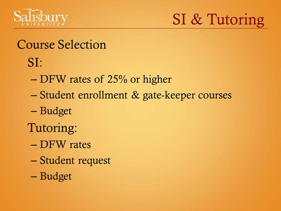 SI & Tutoring Course Selection SI: – DFW rates of 25% or higher – Student enrollment & gate-keeper courses – Budget Tutoring: – DFW rates – Student request – Budget