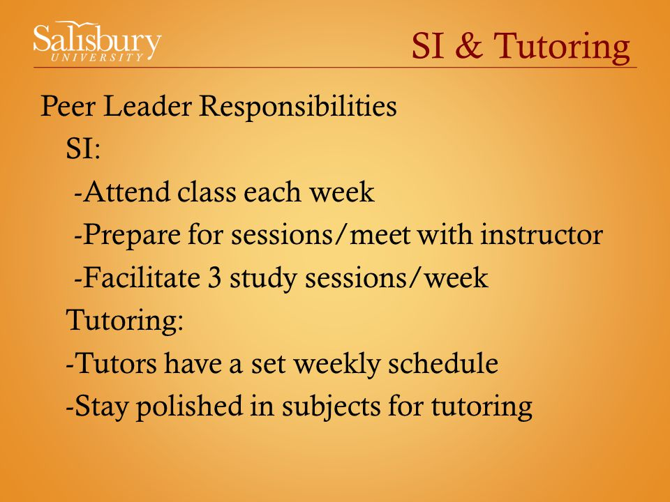 SI & Tutoring Peer Leader Responsibilities SI: -Attend class each week -Prepare for sessions/meet with instructor -Facilitate 3 study sessions/week Tutoring: -Tutors have a set weekly schedule -Stay polished in subjects for tutoring
