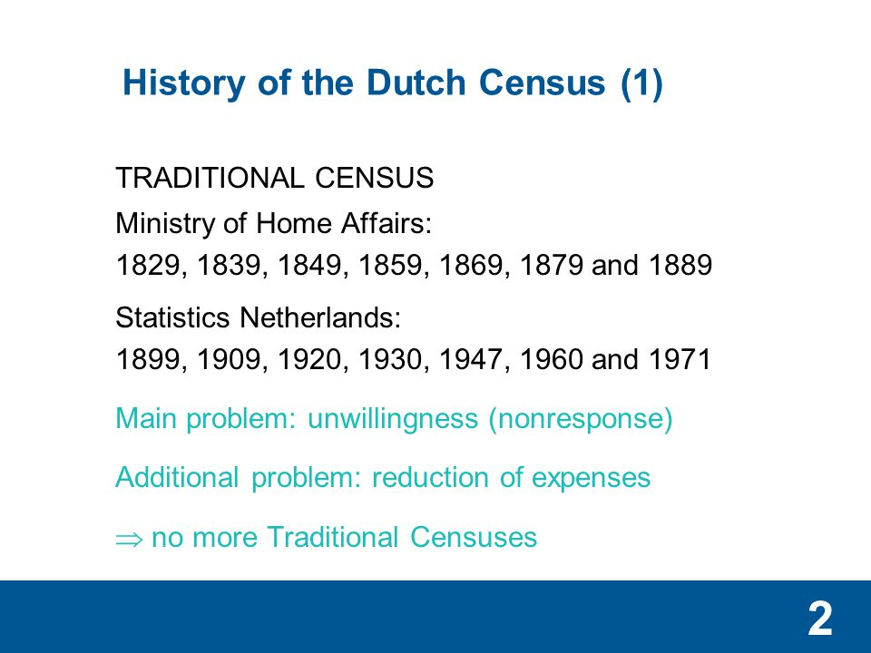 2 History of the Dutch Census (1) TRADITIONAL CENSUS Ministry of Home Affairs: 1829, 1839, 1849, 1859, 1869, 1879 and 1889 Statistics Netherlands: 1899, 1909, 1920, 1930, 1947, 1960 and 1971 Main problem: unwillingness (nonresponse) Additional problem: reduction of expenses  no more Traditional Censuses