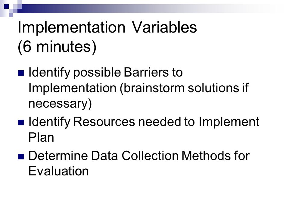 Implementation Variables (6 minutes) Identify possible Barriers to Implementation (brainstorm solutions if necessary) Identify Resources needed to Implement Plan Determine Data Collection Methods for Evaluation