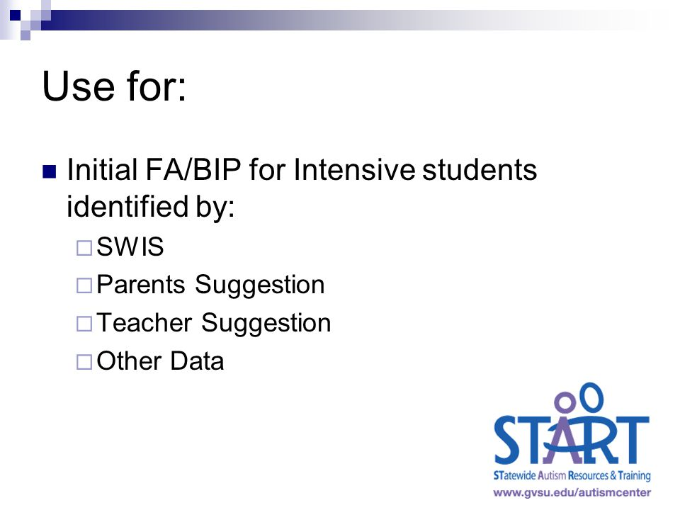 Use for: Initial FA/BIP for Intensive students identified by:  SWIS  Parents Suggestion  Teacher Suggestion  Other Data