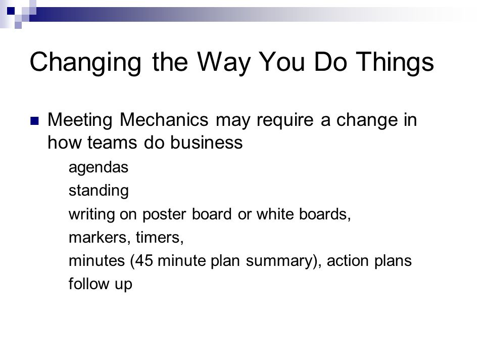 Changing the Way You Do Things Meeting Mechanics may require a change in how teams do business agendas standing writing on poster board or white boards, markers, timers, minutes (45 minute plan summary), action plans follow up