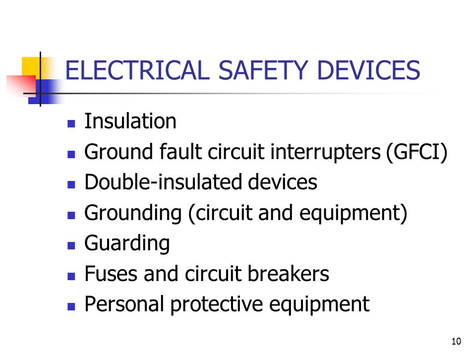 10 ELECTRICAL SAFETY DEVICES Insulation Ground fault circuit interrupters (GFCI) Double-insulated devices Grounding (circuit and equipment) Guarding Fuses and circuit breakers Personal protective equipment