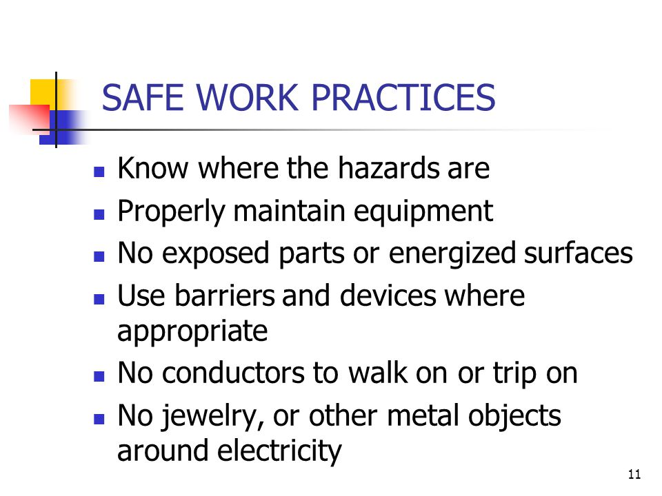 11 SAFE WORK PRACTICES Know where the hazards are Properly maintain equipment No exposed parts or energized surfaces Use barriers and devices where appropriate No conductors to walk on or trip on No jewelry, or other metal objects around electricity