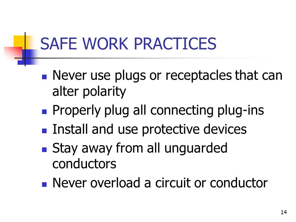 14 SAFE WORK PRACTICES Never use plugs or receptacles that can alter polarity Properly plug all connecting plug-ins Install and use protective devices Stay away from all unguarded conductors Never overload a circuit or conductor