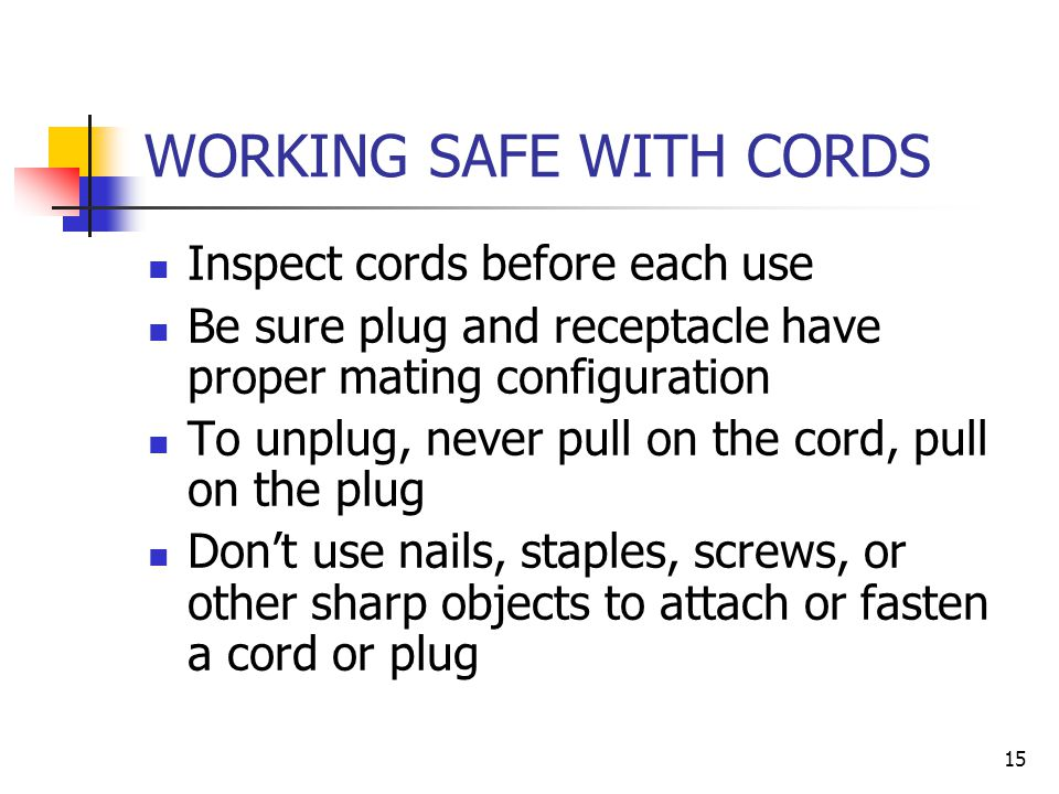 15 WORKING SAFE WITH CORDS Inspect cords before each use Be sure plug and receptacle have proper mating configuration To unplug, never pull on the cord, pull on the plug Don't use nails, staples, screws, or other sharp objects to attach or fasten a cord or plug