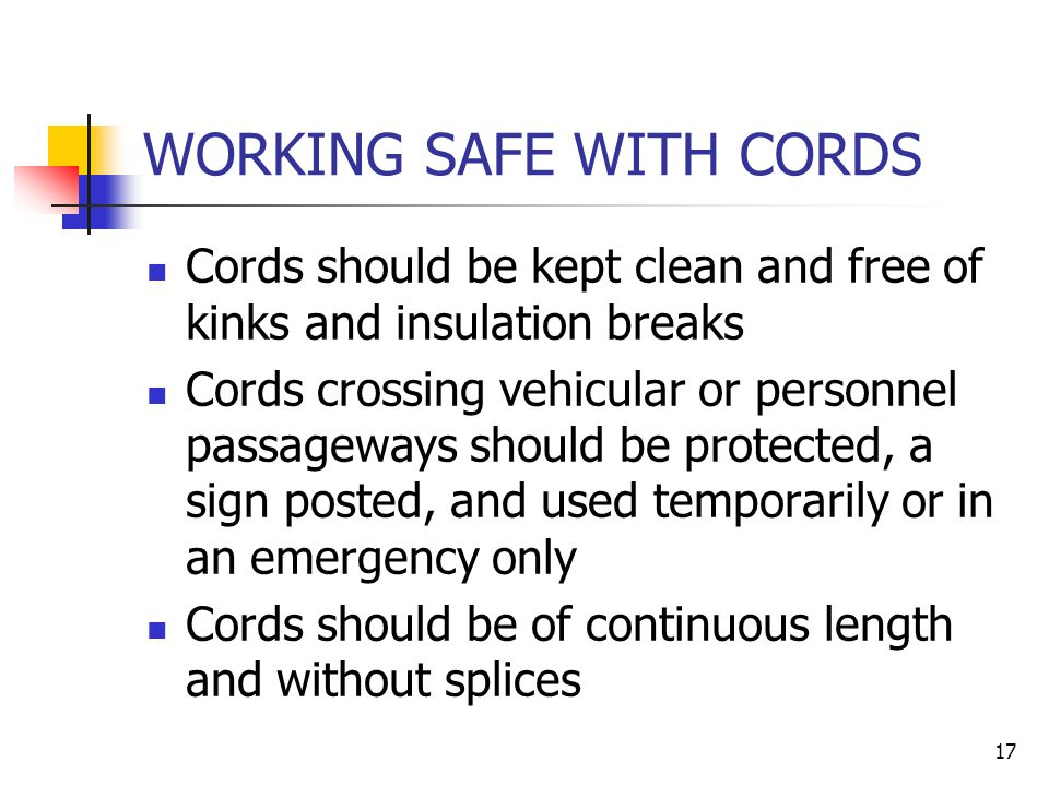 17 WORKING SAFE WITH CORDS Cords should be kept clean and free of kinks and insulation breaks Cords crossing vehicular or personnel passageways should be protected, a sign posted, and used temporarily or in an emergency only Cords should be of continuous length and without splices