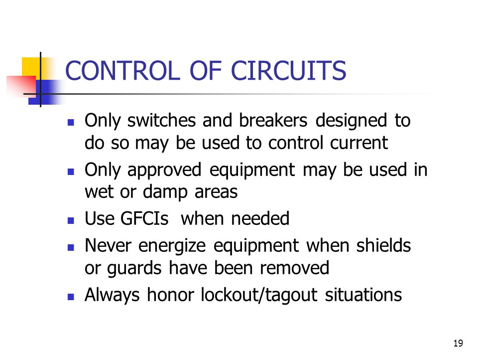 19 CONTROL OF CIRCUITS Only switches and breakers designed to do so may be used to control current Only approved equipment may be used in wet or damp areas Use GFCIs when needed Never energize equipment when shields or guards have been removed Always honor lockout/tagout situations