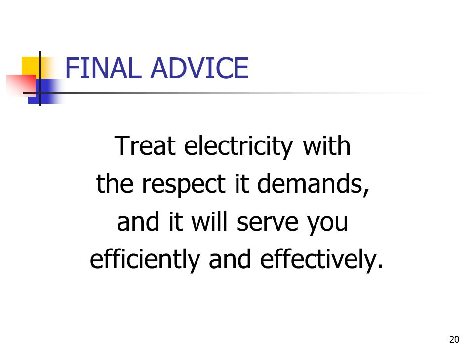 20 FINAL ADVICE Treat electricity with the respect it demands, and it will serve you efficiently and effectively.