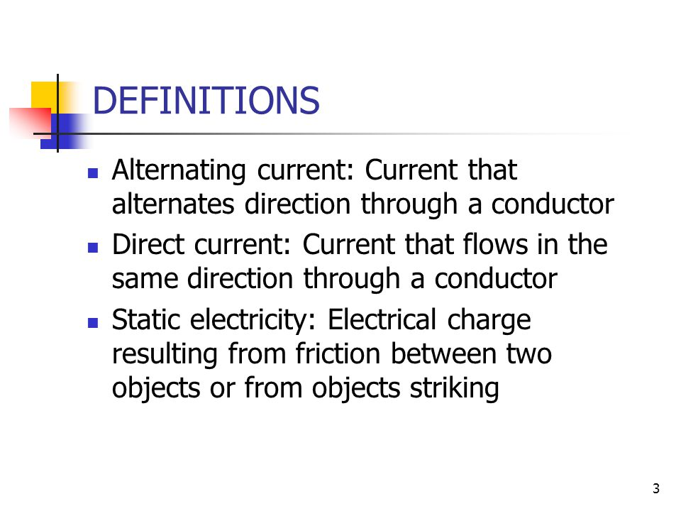 3 DEFINITIONS Alternating current: Current that alternates direction through a conductor Direct current: Current that flows in the same direction through a conductor Static electricity: Electrical charge resulting from friction between two objects or from objects striking