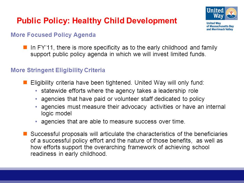Public Policy: Healthy Child Development More Focused Policy Agenda In FY'11, there is more specificity as to the early childhood and family support public policy agenda in which we will invest limited funds.