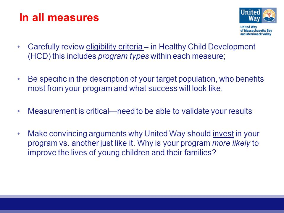 In all measures Carefully review eligibility criteria – in Healthy Child Development (HCD) this includes program types within each measure; Be specific in the description of your target population, who benefits most from your program and what success will look like; Measurement is critical—need to be able to validate your results Make convincing arguments why United Way should invest in your program vs.