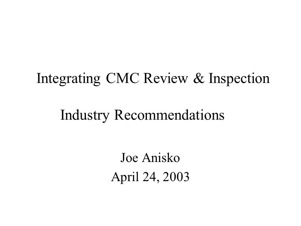Integrating CMC Review & Inspection Industry Recommendations Joe Anisko April 24, 2003