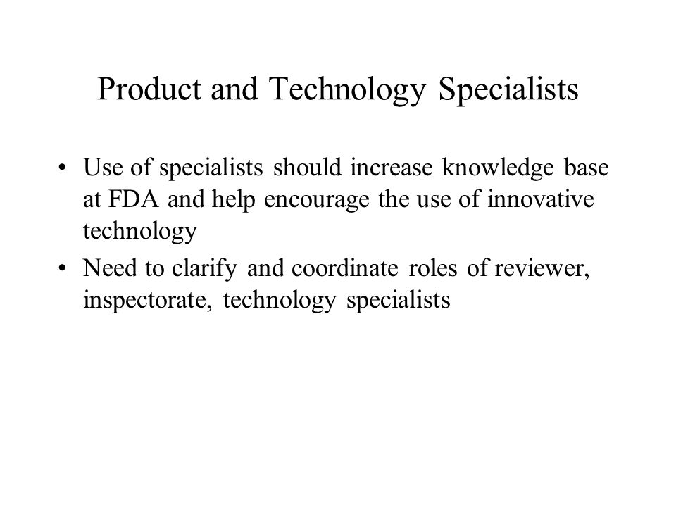 Product and Technology Specialists Use of specialists should increase knowledge base at FDA and help encourage the use of innovative technology Need to clarify and coordinate roles of reviewer, inspectorate, technology specialists