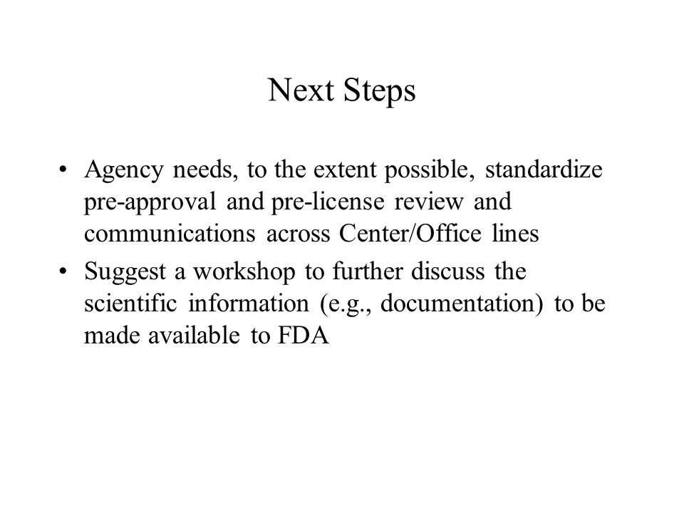 Next Steps Agency needs, to the extent possible, standardize pre-approval and pre-license review and communications across Center/Office lines Suggest a workshop to further discuss the scientific information (e.g., documentation) to be made available to FDA