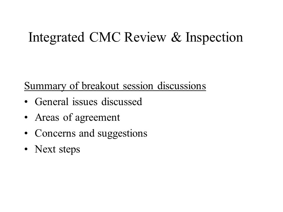Integrated CMC Review & Inspection Summary of breakout session discussions General issues discussed Areas of agreement Concerns and suggestions Next steps