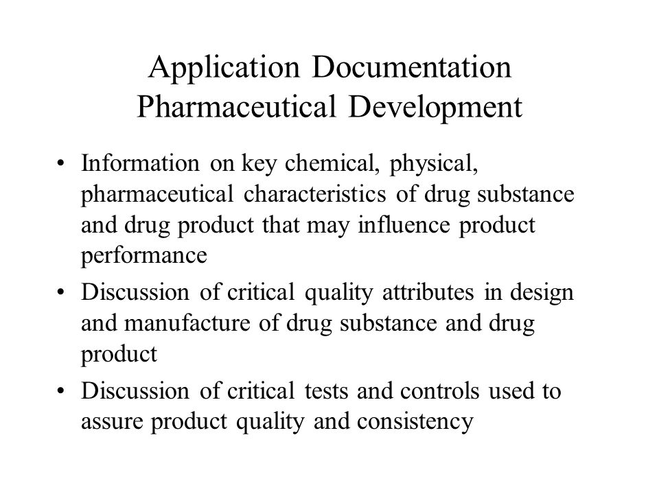 Application Documentation Pharmaceutical Development Information on key chemical, physical, pharmaceutical characteristics of drug substance and drug product that may influence product performance Discussion of critical quality attributes in design and manufacture of drug substance and drug product Discussion of critical tests and controls used to assure product quality and consistency