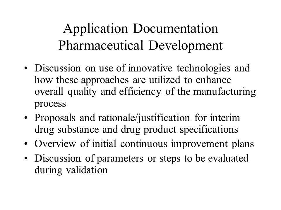 Application Documentation Pharmaceutical Development Discussion on use of innovative technologies and how these approaches are utilized to enhance overall quality and efficiency of the manufacturing process Proposals and rationale/justification for interim drug substance and drug product specifications Overview of initial continuous improvement plans Discussion of parameters or steps to be evaluated during validation