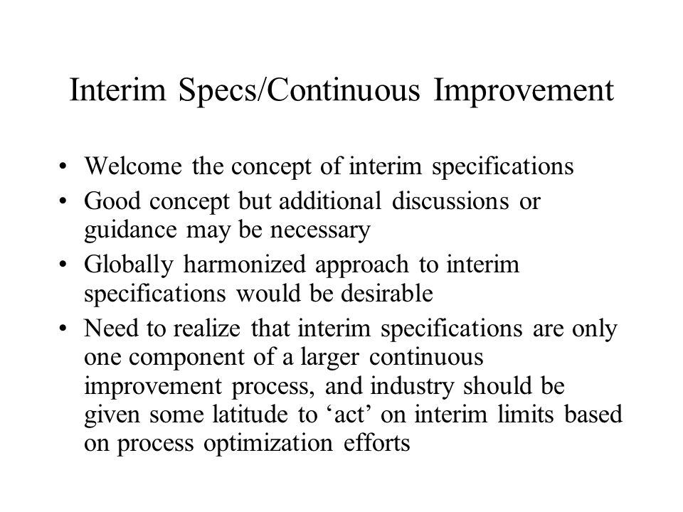 Interim Specs/Continuous Improvement Welcome the concept of interim specifications Good concept but additional discussions or guidance may be necessary Globally harmonized approach to interim specifications would be desirable Need to realize that interim specifications are only one component of a larger continuous improvement process, and industry should be given some latitude to 'act' on interim limits based on process optimization efforts