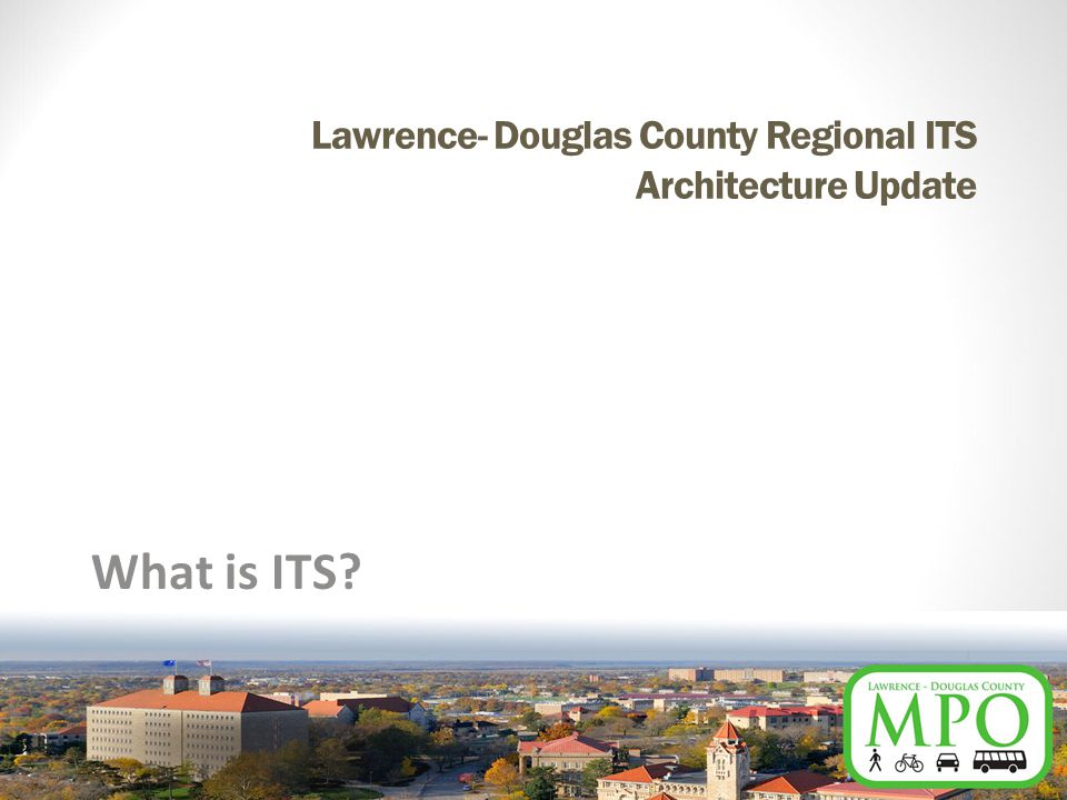 Lawrence- Douglas County Regional ITS Architecture Update What is ITS