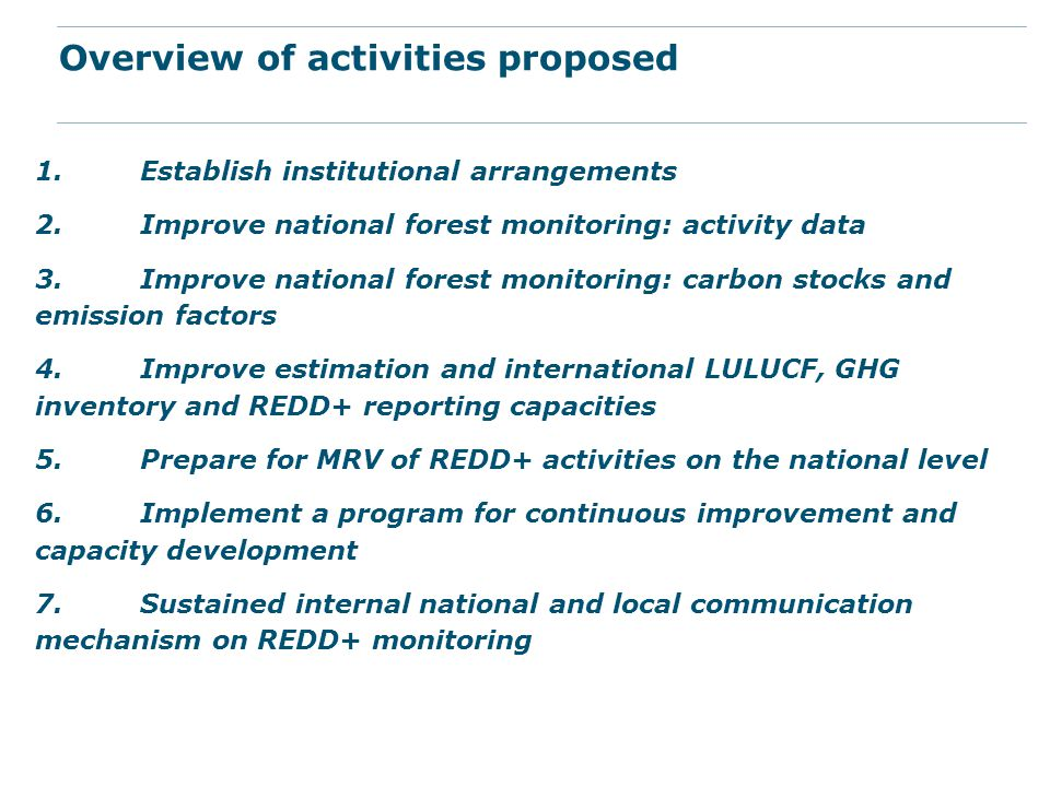1.Establish institutional arrangements 2.Improve national forest monitoring: activity data 3.Improve national forest monitoring: carbon stocks and emission factors 4.Improve estimation and international LULUCF, GHG inventory and REDD+ reporting capacities 5.Prepare for MRV of REDD+ activities on the national level 6.Implement a program for continuous improvement and capacity development 7.Sustained internal national and local communication mechanism on REDD+ monitoring Overview of activities proposed