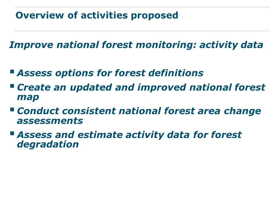 Improve national forest monitoring: activity data  Assess options for forest definitions  Create an updated and improved national forest map  Conduct consistent national forest area change assessments  Assess and estimate activity data for forest degradation Overview of activities proposed