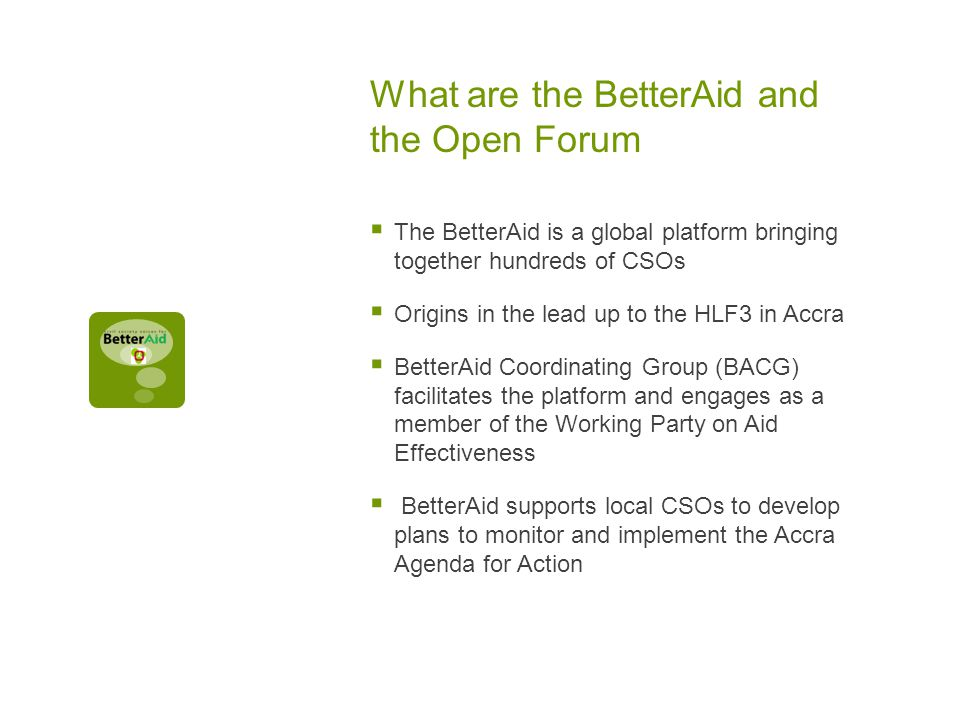 What are the BetterAid and the Open Forum  The BetterAid is a global platform bringing together hundreds of CSOs  Origins in the lead up to the HLF3 in Accra  BetterAid Coordinating Group (BACG) facilitates the platform and engages as a member of the Working Party on Aid Effectiveness  BetterAid supports local CSOs to develop plans to monitor and implement the Accra Agenda for Action