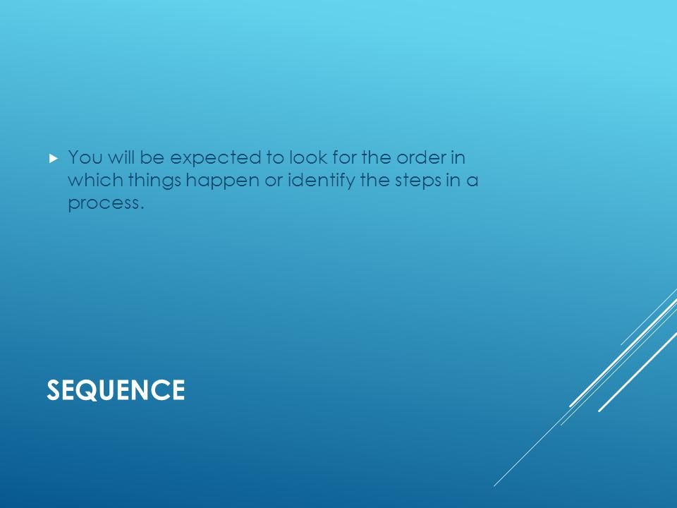 SEQUENCE  You will be expected to look for the order in which things happen or identify the steps in a process.