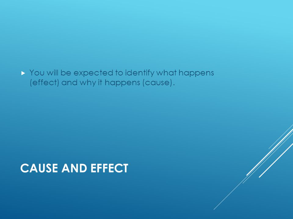 CAUSE AND EFFECT  You will be expected to identify what happens (effect) and why it happens (cause).