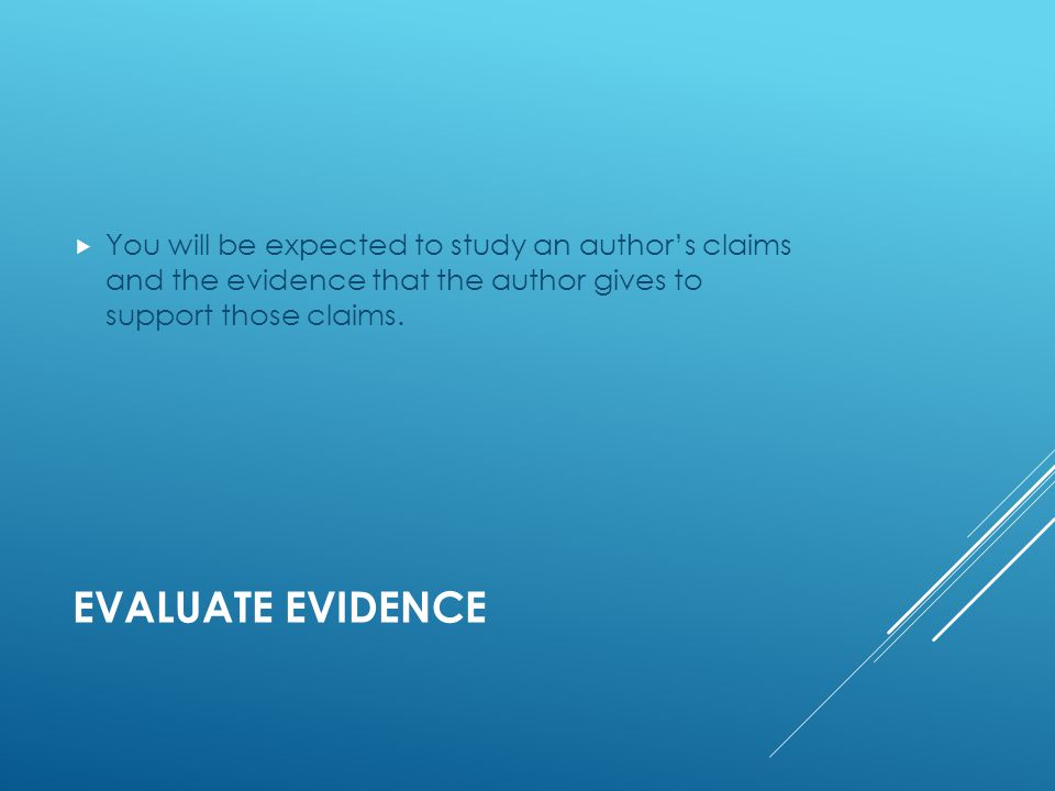 EVALUATE EVIDENCE  You will be expected to study an author's claims and the evidence that the author gives to support those claims.