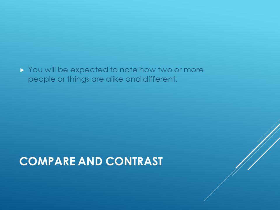 COMPARE AND CONTRAST  You will be expected to note how two or more people or things are alike and different.