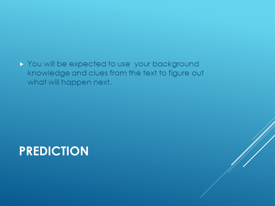 PREDICTION  You will be expected to use your background knowledge and clues from the text to figure out what will happen next.