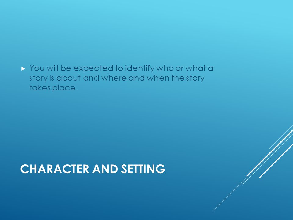 CHARACTER AND SETTING  You will be expected to identify who or what a story is about and where and when the story takes place.