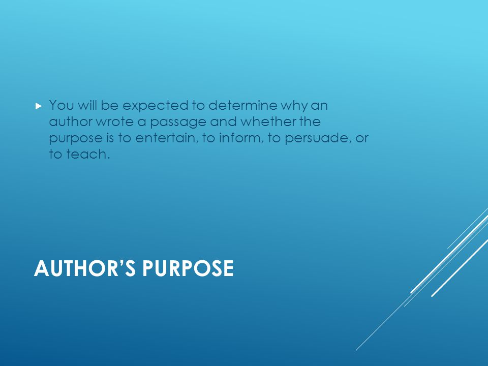 AUTHOR'S PURPOSE  You will be expected to determine why an author wrote a passage and whether the purpose is to entertain, to inform, to persuade, or to teach.