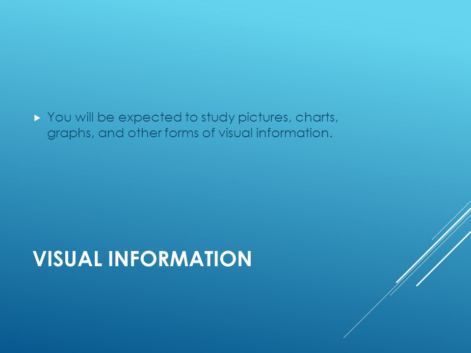 VISUAL INFORMATION  You will be expected to study pictures, charts, graphs, and other forms of visual information.