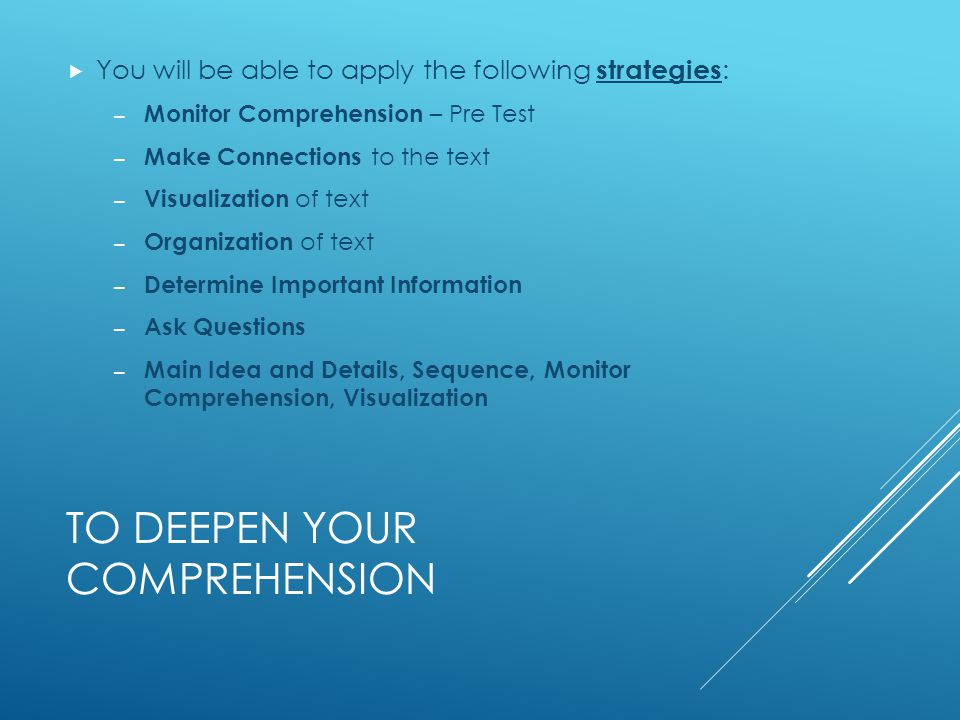 TO DEEPEN YOUR COMPREHENSION  You will be able to apply the following strategies : – Monitor Comprehension – Pre Test – Make Connections to the text – Visualization of text – Organization of text – Determine Important Information – Ask Questions – Main Idea and Details, Sequence, Monitor Comprehension, Visualization