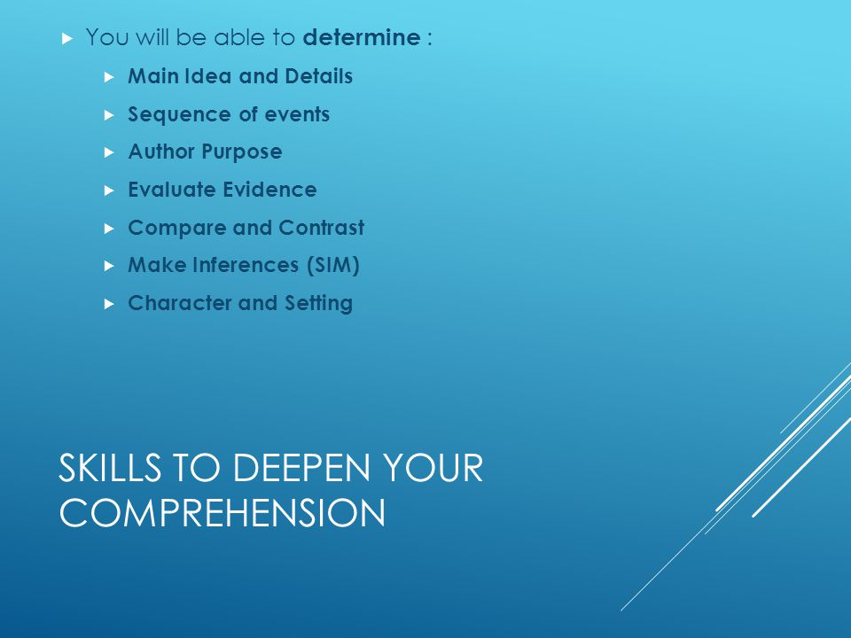 SKILLS TO DEEPEN YOUR COMPREHENSION  You will be able to determine :  Main Idea and Details  Sequence of events  Author Purpose  Evaluate Evidence  Compare and Contrast  Make Inferences (SIM)  Character and Setting