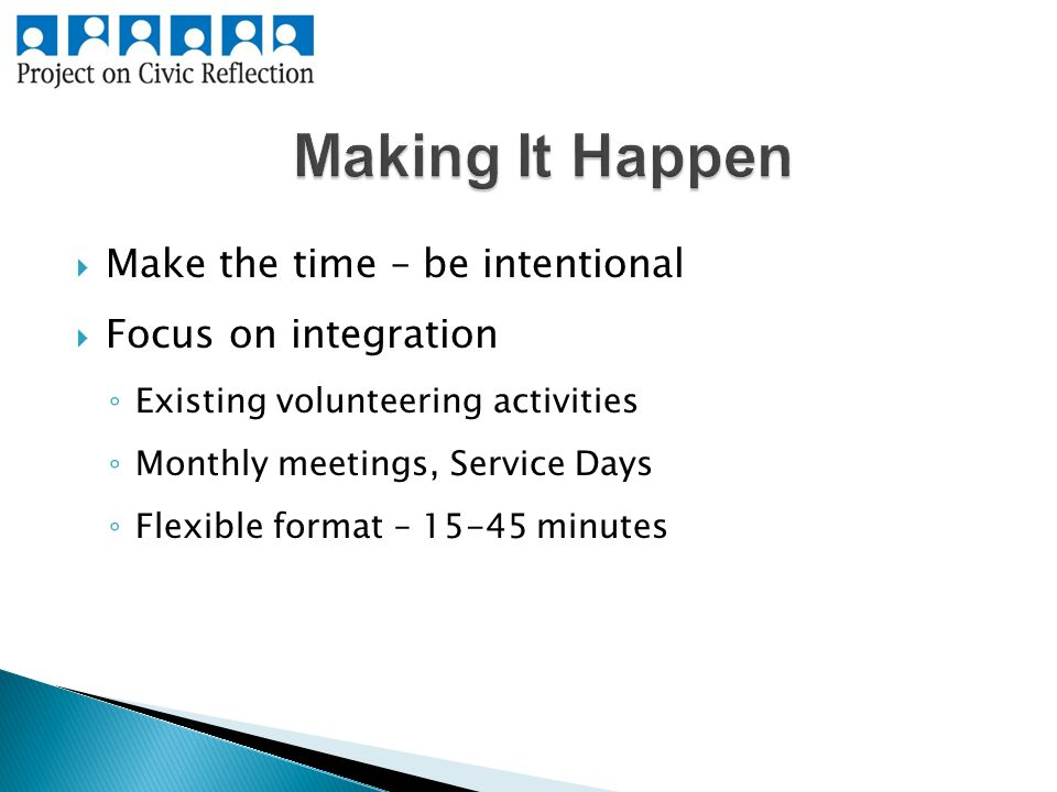  Make the time – be intentional  Focus on integration ◦ Existing volunteering activities ◦ Monthly meetings, Service Days ◦ Flexible format – minutes