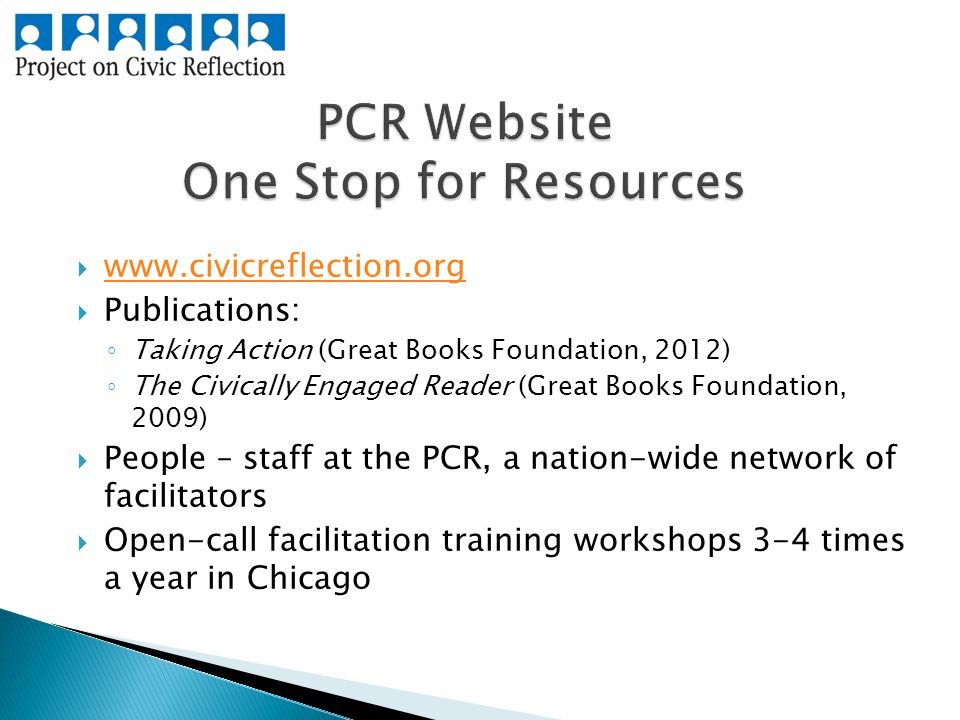       Publications: ◦ Taking Action (Great Books Foundation, 2012) ◦ The Civically Engaged Reader (Great Books Foundation, 2009)  People – staff at the PCR, a nation-wide network of facilitators  Open-call facilitation training workshops 3-4 times a year in Chicago