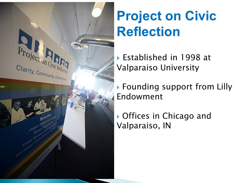 Project on Civic Reflection  Established in 1998 at Valparaiso University  Founding support from Lilly Endowment  Offices in Chicago and Valparaiso, IN