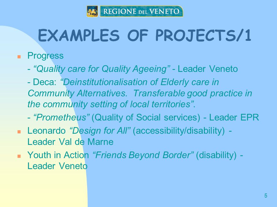 5 EXAMPLES OF PROJECTS/1 Progress - Quality care for Quality Ageeing - Leader Veneto - Deca: Deinstitutionalisation of Elderly care in Community Alternatives.