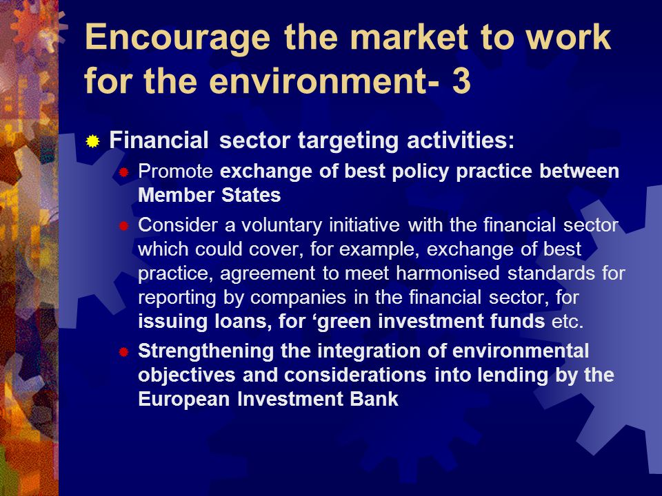 Encourage the market to work for the environment- 3  Financial sector targeting activities:  Promote exchange of best policy practice between Member States  Consider a voluntary initiative with the financial sector which could cover, for example, exchange of best practice, agreement to meet harmonised standards for reporting by companies in the financial sector, for issuing loans, for 'green investment funds etc.