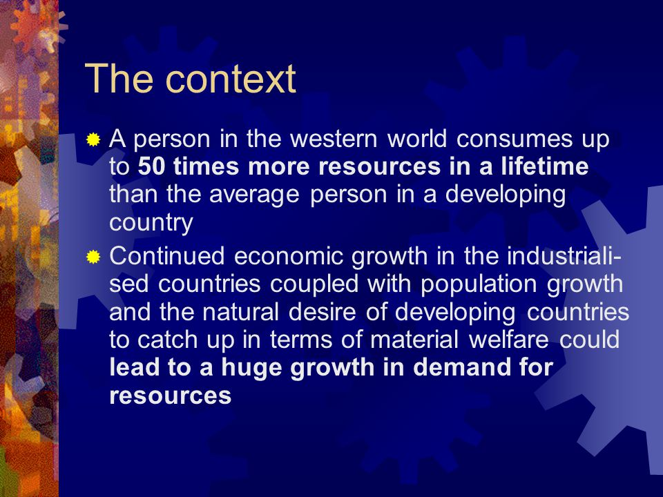 The context  A person in the western world consumes up to 50 times more resources in a lifetime than the average person in a developing country  Continued economic growth in the industriali- sed countries coupled with population growth and the natural desire of developing countries to catch up in terms of material welfare could lead to a huge growth in demand for resources