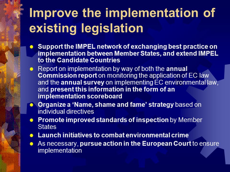Improve the implementation of existing legislation  Support the IMPEL network of exchanging best practice on implementation between Member States, and extend IMPEL to the Candidate Countries  Report on implementation by way of both the annual Commission report on monitoring the application of EC law and the annual survey on implementing EC environmental law, and present this information in the form of an implementation scoreboard  Organize a 'Name, shame and fame' strategy based on individual directives  Promote improved standards of inspection by Member States  Launch initiatives to combat environmental crime  As necessary, pursue action in the European Court to ensure implementation