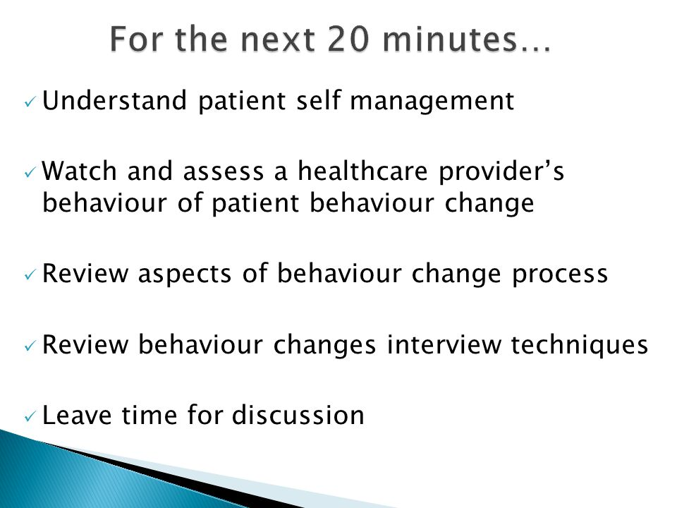 Understand patient self management Watch and assess a healthcare provider's behaviour of patient behaviour change Review aspects of behaviour change process Review behaviour changes interview techniques Leave time for discussion